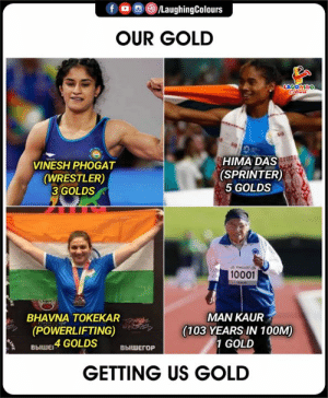 Congratulations     #OurGold #HimaDas #VineshPhogat #ManKaur #BhavnaTokekar: foLaughingColours  OUR GOLD  LAUGHING  Cleurs  HIMA DAS  (SPRINTER)  5 GOLDS  VINESH PHOGAT  (WRESTLER)  3 GOLDS  wwG301  10001  KAUE  MAN KAUR  (103 YEARS IN 100M)  1 GOLD  BHAVNA TOKEKAR  (POWERLIFTING)  выШЕ 4 GOLDS  ВЫШЕГОР  GETTING US GOLD Congratulations     #OurGold #HimaDas #VineshPhogat #ManKaur #BhavnaTokekar