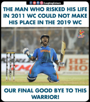 Life, Good, and Indianpeoplefacebook: fOLaughingColours  THE MAN WHO RISKED HIS LIFE  IN 2011 WC COULD NOT MAKE  HIS PLACE IN THE 2019 WC  IND  HO  OUR FINAL GOOD BYE TO THIS  WARRIOR! #YuvrajSingh #CricketWorldCup2019