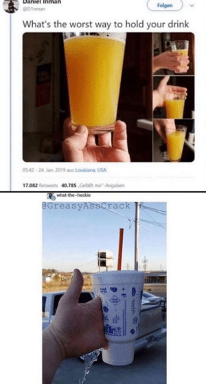 Creative.: Folgen  D1nman  What's the worst way to hold your drink  05:42-24 Jan 2019 aus Louisiana USA  17.082 Retweets 40.785.Gefallt mir-Angaben  what-the-heckie  @GreasyAsscrack Creative.