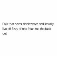 Memes, Best, and Fuck: Folk that never drink water and literally  live off fizzy drinks freak me the fuck  out Water is the best