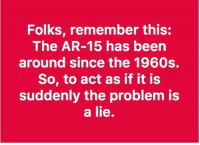 Truth.: Folks, remember this:  The AR-15 has been  around since the 1960s.  So, to act as if it is  suddenly the problem is  a lie. Truth.