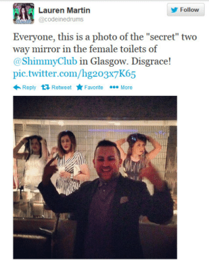 """Club, Creepy, and Facebook: Follovw  @codeinedrums  Everyone, this is a photo of the """"secret"""" two  way mirror in the fe  @ShimmyClub in Glasgow. Disgrace!  pic.twitter.com/hg203x7K65  male toilets of  Reply RetweetFavoriteMore brookeback-mountain:  bigbigbigday006:  strangelyobsessedwithstuff:  void-the-sinner:  spoiledbabe:  hazelandglasz:  durnesque-esque:  thehippiejew:  extrafeisty:  jaycubs:   A Glasgow nightclub has installed a two-way mirror which allows male revellers in private booths to spy on unsuspecting women as they visit the toilet! With no notification or signage anywhere in the venue many female club goers have been left feeling embarrassed and used. Although they do briefly show the mirrors in a promo video, the club has been quickly deleting comments and posts on their social media from club goers trying to alert others to the situation. This is pretty much illegal and hugley violates privacy. Thank you The Shimmy Club for giving us a shiny, new, creative and cool take on objectification. article here  i'm never leaving my house again, this world is just too fucked up.  WHAT!?  gross gross gross gross gross  Good morning disgusting. Remember ladies:  """"No space, leave the place"""" (fingernail test) A two way mirror must be set INTO the wall, not placed on top of it. If you rap/knock against the mirror, one installed onto a wall (a normal mirror) will make a dull sound, because there's something behind it. A two-way will have more reverberation. Use the flashlight on your phone to shine on the mirror, if it's a two-way, you'll be able to see into the other room. You can also shield your eyes and see in if you lean up against the glass. The room being viewed will have to be brightly lit (10x brighter than the room looking in), so if you're in a typical dimly lit club bathroom, you're ok.  boosting the fuck out of this  They have this in Continental Midtown in Philly, it's fucking creepy and not cool at all  the most obvious solution i can think of is t"""