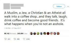 Just wholesome human beings: Follow  A Muslim, a Jew, a Christian & an Atheist all  walk into a coffee shop...and they talk, laugh,  drink coffee and become good friends. It's  what happens when you're not an asshole.  1:18 PM - 27 Dec 2017  9e 96.  88,142 Retweets 243,604 Likes  9824  88K  244K Just wholesome human beings