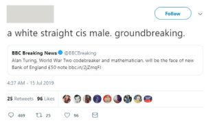 England, Facepalm, and News: Follow  a white straight cis male. groundbreaking.  BBC Breaking News@BBCBreaking  Alan Turing, World War Two codebreaker and mathematician, will be the face of new  Bank of England £50 note bbc.in/2jZmqFJ  4:37 AM 15 Jul 2019  25 Retweets 96 Likes  t 25  469  96 This complaint about Alan Turing being on the new £50 note
