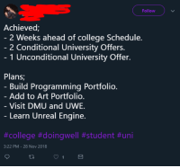 dmu: Follow  Achieved;  2 Weeks ahead of college Schedule.  2 Conditional University Offers.  1 Unconditional University Offer.  Plans,  Build Programming Portfolio  Add to Art Portfolio  Visit DMU and UWE  Learn Unreal Engine.  #college #doingwell #student #uni  3:22 PM-28 Nov 2018