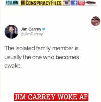 Af, Crazy, and Dumb: FOLLOW aCONSPIRACYFILESFus  Jim Carrey  @JimCarrey  The isolated family member is  usually the one who becomes  awake.  JIM CARREY WOKE AF Double tap and tag a friend! ViewPreviousPost CHECK US OUT ON FACEBOOK! (Link in bio) SUBSCRIBE ON YOUTUBE! @conspiracyfiles YouTube Swipe left to see multi post. The thing about smart mother fuckers is they sound like crazy mother fuckers to dumb mother fuckers! (Comment your thoughts below) ConspiracyFiles ConspiracyFiles2 JimCarrey JimCarreyWokeAF WokeAF MkUltra MindControl 911WasAnInsideJob JetFuelCantMeltSteelBeams QuestionEverything MainstreamMedia CNNFakeNews CorruptGovernment FreeMasons WakeUpSheeple Sheeple CorporationSlayer Rothschild UncleSam UncleScam Illuminati Killuminati Bilderberg NewWorldOrder Conspiracy ConspiracyTheory ConspiracyFact ConspiracyTheories ConspiracyFiles Follow back up page! @conspiracyfiles2 Follow @uniformedthugs Follow @celebrityfactual
