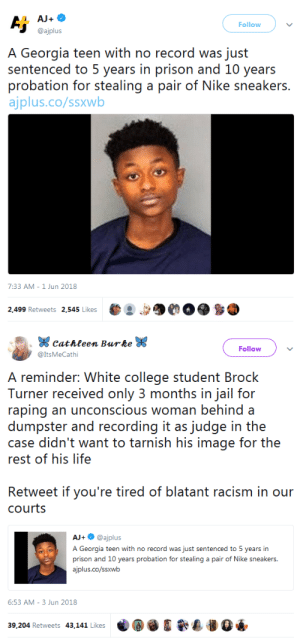 College, Jail, and Life: Follow  @ajplus  A Georgia teen with no record was just  sentenced to 5 years in prison and 10 years  probation for siesaling a pair of Nike seaker  ajplus.co/ssxwb  7:33 AM-1 Jun 2018  499 Retweets 2,545 Likes   Cathleen Burbe W  @ItsMeCathi  Follow  A reminder: White college student Brock  Turner received only 3 months in jail for  raping an unconscious woman behind a  er and recording it as judge in the  case didn't want to tarnish his image for the  rest of his life  Retweet if you're tired of blatant racism in our  courts  AJ+@ajplus  A Georgia teen with no record was just sentenced to 5 years in  prison and 10 years probation for stealing a pair of Nike sneakers  ajplus.co/ssxwb  6:53 AM- 3 Jun 2018 whyyoustabbedme: Disgusting.