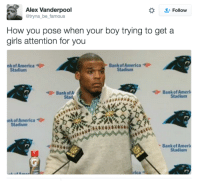 America, Blackpeopletwitter, and Girls: Follow  Alex Vanderpool  @tryna be_famous  How you pose when your boy trying to get a  girls attention for you  nk of America  Bankof America  Stadium  Stadium  今BankofA.  Bank of Ameri  Sta  Stadium  nk of America  Stadium  Bank of Ameri  Stadium <p>Tryna look your best (via /r/BlackPeopleTwitter)</p>