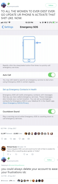 Android, Click, and Countdown: Follow  @ anonymoustits  TO ALL THE WOMEN TO EVER EXIST EVER:  GO UPDATE UR PHONE N ACTIVATE THAT  SHIT LIKE. NOW   AT&T ?  10:25 PM  С @ O * 57%ED.  KSettings Emergency Sos  Rapidly click the sleep/wake button five times to quickly call  emergency services.  Auto Call  You may still need to specify an emergency service to dial when  using Emergency SOS in certain regions.  Set up Emergency Contacts in Health  Emergency SOS will notify emergency contacts with messages  that say you have called emergency services. These messages  also include your current location. You can set up emergency  contacts for Emergency SOS in your Medical ID in the Health app.  About Emergency SOS & Privacy  Countdown Sound  Play a warning sound while Emergency SOS is counting down to  call emergency services.   8:27 PM - 19 Sep 2017  11.197 Retweets 12,822 Likes 00  103 th 11 13K   Michael Soutar @mrated 6h  I have a daughter AND a son and would love for both of them to enable this  feature. Why is everything about gender on Twitter?  95 th  2  Follow  @_anonymoustits  Replying to @mrated @ryanflorence  you could always delete your account to ease  your frustrations idc  6:37 PM-20 Sep 2017  3 Retweets 179 Likes ohshititsmama:  cartnsncreal:  once you've updated to ios11 it's under emergency sos! 💕   Here's what it looks like for Android     This. And a Pepper spray !   BUT WHO TO CALL WHEN POLICE ABUSE?    HEY SO ANDROID HAS THIS TOO, AT LEAST ON THE S8 IF NOT ON OTHERS It's under Settings  Advanced Features  SOS   I was really glad to know iOS had this feature but worried about Android users, so I wanted to make sure everyone knew that they also have the option for this. Stay safe you guys!!