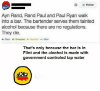 Ayn Rand: Follow  Ayn Rand, Rand Paul and Paul Ryan walk  into a bar. The bartender serves them tainted  alcohol because there are no regulations.  They die.  Mone  That's only because the bar is in  Flint and the alcohol is made with  government controled tap water