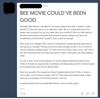 Bee Movie should've been about female struggle and homelessness: Follow  BEE MOVIE COULD VE BEEN  GOOD  Honestly Bee Movie is terrible for so many reasons but also it doesn't make  sense?!?! Like why focus on a male bee when idk you could talk about the  queen who outlives him by four years and nine months? Why not talk about a  female worker bee or the bees that almost become queens but then are  murdered by the first born queen? That would be savage  Why was he in college? Why was the comparison made between growing up  and going to college? Those are not the same things and tbh l am so tired of  movies trashing college grads. It's been done too many times, and l can't tell if  you are choosing that as a joke because it's easy or because you hate getting  older.  If I was a bee I'd be worried about my house getting destroyed all the time  There is literally an opportunity to address homelessness and the mental impact  of homelessness and it is not being taken  Also why wouldn't the lawsuit be about habitat destruction?! Why is there a  court case in this movie to begin with? If I hear about the McDonalds coffee  case as an example of a frivolous lawsuit l will cry  A well animated semi accurate Bee Movie could've been great.  #rant  1 note Bee Movie should've been about female struggle and homelessness