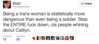 "America, Feminism, and Fucking: Follow  Being a trans woman is statistically more  dangerous than even being a soldier. Step  the ENTIRE fuck down, cis people whining  about Caitlyn  RETWEETSFAVORITES  12  23 <p><a class=""tumblr_blog"" href=""http://runningrepublican.tumblr.com/post/140249064967"">runningrepublican</a>:</p> <blockquote> <p><a class=""tumblr_blog"" href=""http://exaltgodstamps.tumblr.com/post/140075047886"">exaltgodstamps</a>:</p> <blockquote> <p><a class=""tumblr_blog"" href=""http://durkin62.tumblr.com/post/132376638202"">durkin62</a>:</p> <blockquote> <p><a class=""tumblr_blog"" href=""http://tempered-fist.tumblr.com/post/132375709639"">tempered-fist</a>:</p> <blockquote> <p><a class=""tumblr_blog"" href=""http://siryouarebeingmocked.tumblr.com/post/132375195091"">siryouarebeingmocked</a>:</p> <blockquote> <p><a class=""tumblr_blog"" href=""http://pro-feminism-pro-equality.tumblr.com/post/129068556569"">pro-feminism-pro-equality</a>:</p> <blockquote> <p><a class=""tumblr_blog"" href=""http://sjwfail.tumblr.com/post/127112669332"">sjwfail</a>:</p> <blockquote> <p><figure class=""tmblr-full"" data-orig-height=""274"" data-orig-width=""500""><img src=""https://78.media.tumblr.com/cd2a49084180da6eb8864830578b3afb/tumblr_inline_ntcs01dwFr1rsbd7n_500.gif"" data-orig-height=""274"" data-orig-width=""500""/></figure></p> </blockquote> <p>Oh yes, because soldiers aren't the ones risking their lives everyday in service of their country so that you don't have to</p> </blockquote> <p class=""noTransition"">Dear Twitter SJW: </p> <h2>Citation Needed.</h2> </blockquote> <p>IF EVER THERE WAS A FUCKING CITATION NEEDED.</p> </blockquote> <p><a href=""http://www.huffingtonpost.com/2015/04/02/lgbt-homicides_n_6993484.html"">http://www.huffingtonpost.com/2015/04/02/lgbt-homicides_n_6993484.html</a><br/></p> <p>On average there are about 12 killed per year. <a href=""https://en.wikipedia.org/wiki/LGBT_demographics_of_the_United_States"">about 0.3% of America is trans</a>. <a href=""https://www.quora.com/Why-are-male-to-female-transsexuals-about-three-times-more-common-than-female-to-male-transsexuals"">3/4′s of which are trans women</a>. Meaning there are about 1 million trans women in America, putting the murder rate per year at 1 per 83,000. Compared to the <a href=""https://www.quora.com/Why-are-male-to-female-transsexuals-about-three-times-more-common-than-female-to-male-transsexuals"">national average which is 1 in 20,000</a>. </p> <p>So not only are they in less danger than military personnel, <a href=""http://www.fool.com/investing/general/2014/03/15/dying-for-a-paycheck-these-jobs-are-more-dangerous.aspx"">which has a mortality rate of about 1 in 1200.</a>  They're in less danger than the average American civilian. </p> </blockquote> <h2><b>^^^</b></h2> </blockquote> <p><figure data-orig-width=""2000"" data-orig-height=""1811"" class=""tmblr-full""><img data-orig-width=""2000"" data-orig-height=""1811"" src=""https://78.media.tumblr.com/bf5442ca8ccc856db48b3d909362cc85/tumblr_inline_o3cab2tIKJ1r4a3sa_540.jpg""/></figure></p><p>""At least we're not Trans because that would suck""<br/></p> </blockquote>  <p>&ldquo;Yeah I know human suffering and whatever but how can I make it about me?&rdquo;</p>"