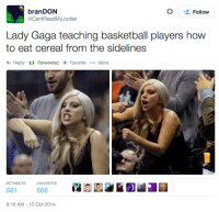 Basketball, Lady Gaga, and How To: * Follow  branDON  @CantReadMyJudas  Lady Gaga teaching basketball players how  to eat cereal from the sidelines  Reply Retweeted * Favorite More  RETWEETSFAVORITES  681  686  9:16 AM-10 Oct 2014