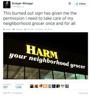Media, Once, and Take Care: Follow  Bridger Winegar  bridger w  This burned out sign has given me the  permission I need to take care of my  neighborhood grocer once and for all  h Reply t Retweet Favorite Share More  HARM  your neighborhood grocer  Flag media  :50 PM-9 Aug 2014
