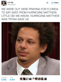 Blackpeopletwitter, Ignorant, and Florida: *  Follow  @busanborn  WE WERE OUT HERE PRAYING FOR FLORIDA  TO SAY SAFE FROM HURRICANE MATTHEW  LITTLE DID WE KNOW. HURRICANE MATTHEW  WAS TRYNA SAVE US  RETWEETS  LIKES  6,732 6,415 <p>We were so ignorant.. (via /r/BlackPeopleTwitter)</p>