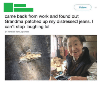 """Grandma, Lol, and Work: Follow  came back from work and found out  Grandma patched up my distressed jeans. I  can't stop laughing lol  Translate from Japanese <p>Remember the people who'll always care for you via /r/wholesomememes <a href=""""http://ift.tt/2D0OKeQ"""">http://ift.tt/2D0OKeQ</a></p>"""