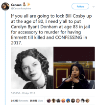 "Bill Cosby, Jail, and Life: Follow  @CanaanJosephine  If you all are going to lock Bill Cosby up  at the age of 80, I need y'all to put  Carolyn Byant Donham at age 83 in jail  for accessory to murder for having  Emmett till killed and CONFESSING in  2017  5:25 PM - 26 Apr 2018  14,363 Retweets 19,881 Likes <p><a href=""https://darkvioletcloud.tumblr.com/post/173723038558/thespectacularspider-girl"" class=""tumblr_blog"">darkvioletcloud</a>:</p><blockquote> <p><a href=""http://thespectacularspider-girl.tumblr.com/post/173636843909/concentrated-sunshine-thatpettyblackgirl"" class=""tumblr_blog"">thespectacularspider-girl</a>:</p> <blockquote> <p><a href=""https://concentrated-sunshine.tumblr.com/post/173636519475/thatpettyblackgirl-exactly-wouldnt-you-have-to"" class=""tumblr_blog"">concentrated-sunshine</a>:</p> <blockquote> <p><a href=""https://thatpettyblackgirl.tumblr.com/post/173347514546/exactly"" class=""tumblr_blog"">thatpettyblackgirl</a>:</p> <blockquote><p>Exactly</p></blockquote>  <p>Wouldn't you have to y'know, have to prove that was her intent to convict her?</p> <p><br/></p> <p>Also ,  not to defend or excuse but you're aware that would be a very large can of worms to open, yes?</p> </blockquote> <p>Yes, I'm not necessarily supporting the idea of jailing her but I'm noting the hypocrisy of the situation.</p> <p>She lied about being sexually assaulted by a black man and he was lynched as a result. I'm a firm believer that false accusations of rape should hold jail time, which this would apply to as well.</p> <p>I don't support the people trying to use this to try and say Cosby should get off because of his age. I'm saying that if Cosby is guilty and is being jailed despite his age, this woman should be put on trial as an accessory to murder.</p> <p>Even if she's found not guilty, the trial should occur. Because she flat out admitted she lied and that lie ended up getting a man killed. Just like if in the modern day a woman lies about a man raping her and that man got sent to jail for 40 years.</p> </blockquote>  <p>He wasn't even a man. If memory serves, Emmett Till was a <i>boy</i>. A young boy of <i>15 years old</i> and was brutally murdered for allegedly whistling at a woman. He was mutilated to the point of nearly being unrecognized and people fainted at his wake.</p> <p>He was a child. He was a child whose life was cut viciously short by monsters.</p> </blockquote>"