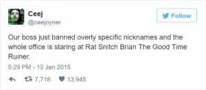 overly: Follow  Ceej  @ceejoyner  Our boss just banned overly specific nicknames and the  whole office is staring at Rat Snitch Brian The Good Time  Ruiner.  5:29 PM- 12 Jan 2015  h3 7,718 13,945