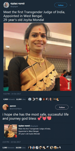 God, Journey, and Life: Follow  @cgalgale  Meet the first Transgender Judge of India,  Appointed in West Bengal,  29-year's old Joyita Mondal  9:18 PM 14 Oct 2017  4,920 Retweets 11,634 Likes   aaron  Follow  @aaronphilipxo  i hope she has the most safe, successful life  and journey god bless  E t@cgalgale  Meet the first Transgender Judge of India.  Appointed in West Bengal  29-year's old Joyita Mondal  2:19 PM -16 Oct 2017  8,395 Retweets 10,550  i:ǐjgei Rci wct.is  jiry:lde l ikes auburnraindomain:  blackandwild:   destinyrush:  This kinda news makes my heart feel so warm 💕  Come through sis   Amazing!
