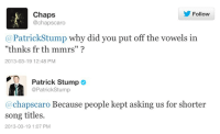 """song titles: Follow  Chaps  @chapscaro  @PatrickStump why did you put off the vowels in  """"thnks fr th mmrs""""?  2013-03-19 12:48 PM   Patrick Stump  @PatrickStump  @chapscaro Because people kept asking us for shorter  song titles.  2013-03-19 1:07 PM"""