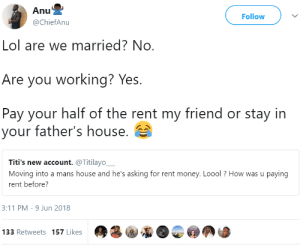 Ass, Lol, and Money: Follow  @ChiefAnu  Lol are we married? No  Are you working? Yes.  Pay your half of the rent my friend or stay in  your father's house.  Titi's new account. @Titilayo,  Moving into a mans house and he's asking for rent money. Loool ? How was u paying  rent before?  3:11 PM-9 Jun 2018  133 Retweets 157 Likes either pay rent or rent that ass out
