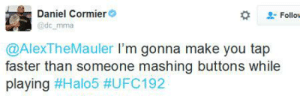 """Fake, Halo, and Trash: Follow  Daniel Cormier  @dc mma  @AlexTheMauler I'm gonna make you tap  faster than someone mashing buttons while  playing In October 2015, Halo 5 sponsored a UFC fight. UFC repaid them by having the two fighters have a fake """"trash talk fight"""" on Twitter, in which they had to promote Halo 5 in their trash talk."""