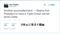 """Head, Obama, and Tumblr: Follow  danpfeiffer  Another accomplishment -- Obama fir  President to have a Triple Crown winner  since Carter  RETWEETS  FAVORITES  133  3:59 PM-6 Jun 2015 <p><a href=""""http://spacethomasjefferson.tumblr.com/post/120895637687"""" class=""""tumblr_blog"""">spacethomasjefferson</a>:</p>  <blockquote><p>This is a real tweet from former Obama advisor Dan Pfeiffer.</p></blockquote>  <p>My head hurts…</p>"""