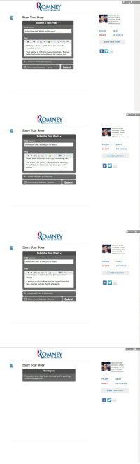 "America, Target, and Too Much: Follow  Dashboard  ROMNEY  BELIEVE IN AMERICA  Welcome to Mitt  Romney's official  campaign Tumblr  Learn more at  MittRomney.com.  Share Your Story  Submit a Text Post ▼  Title (optional)  A short one-shot. Written just for you <3  FOLLOW  ABOUT  DONATE  GET UPDATES  Post  SHARE YOUR STORY  ""Mitt"" Ryan whined as Mitt thrust into him with  increasing speed  ""Stop talking or i'll find a new running mate."" Romney  lashed back, effectively silencing the shaking man  V I accept the Terms of Submissiorn  Submitting as bedroom--hymns  Submit   Follow  Das  OMNEY  BELIEVE IN AMERICA  Welcome to Mitt  Romney's official  campaign Tumblr  Learn more at  MittRomney.com.  Share Your Story  Submit a Text Post ▼  Title (optional)  A short one-shot. Written just for you <3  FOLLOW  ABOUT  DONATE  GET UPDATES  Post  SHARE YOUR STORY  lashed back, effectively silencing the shaking man  ""I'm gonna...l'm gonna..."" Ryan pleaded, throwing  himself back in rhythm to meet the larger man's  thrusts  V I accept the Terms of Submission  Submitting as bedroom--hymns  Submit   Follow  Das  OMNEY  BELIEVE IN AMERICA  Welcome to Mitt  Romney's official  campaign Tumblr  Learn more at  MittRomney.com.  Share Your Story  Submit a Text Post ▼  Title (optional)  A short one-shot. Written just for you <3  FOLLOW  ABOUT  DONATE  GET UPDATES  Post  0e  SHARE YOUR STORY  himself back in rhythm to meet the iarger man's  thrusts  It was too much for Ryan, and he came all over the  bed, Romney coming shortly afterwards  VI accept the Terms  bmission  Submitting as bedroom--hymns  Submit   Follow Dash  RoM  OMNEY  BELIEVE IN AMERICA  Welcome to Mitt  Romney's official  campaign Tumblr.  Learn more at  MittRomney.com  Share Your Story  Thank you!  Your submission has been received and is awaiting  moderator approval.  FOLLOW  ABOUT  DONATE  GET UPDATES  SHARE YOUR STORY yuiichi:  bedroom—hymns:  I'm going to get arrested."