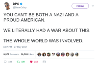 """Tumblr, Twitter, and American: Follow )  @DaveOshry  YOU CAN'T BE BOTH A NAZI AND A  PROUD AMERICAN.  WE LITERALLY HAD A WAR ABOUT THIS  THE WHOLE WORLD WAS INVOLVED.  6:07 PM-27 May 2017  9,977 Retweets 20,528 Likes 숑わ③sore <p><a href=""""http://tumblr.macleodsawyer.com/post/164112963602/the-whole-world-was-involved"""" class=""""tumblr_blog"""">macleod</a>:</p>  <blockquote><h2><b><i><a href=""""https://twitter.com/DaveOshry/status/868589611735437312"""">THE WHOLE WORLD WAS INVOLVED.</a></i></b></h2></blockquote>"""
