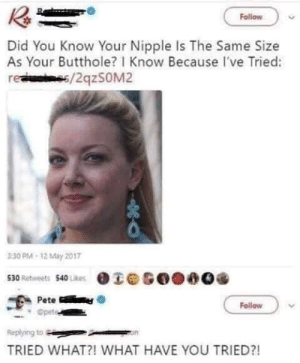 Inquiring minds want to know! by MACBeth33 MORE MEMES: Follow  Did You Know Your Nipple Is The Same Size  As Your Butthole? I Know Because I've Tried:  re s/2qzsOM2  330 PM-12 May 2017  530 Retweets 540 Likes  Pete  Opete  Follow  Replying to  TRIED WHAT?! WHAT HAVE YOU TRIED?! Inquiring minds want to know! by MACBeth33 MORE MEMES