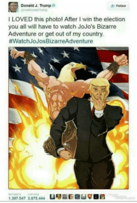 jojos-bizzare-adventure: Follow  Donald J. Trump o  greaDonald Trump  I LOVED this photo! After l win the election  you all will have to watch JoJo's Bizarre  Adventure or get out of my country.  #Watch JoJosBizarreAdventure  1.397.547 3.875.444