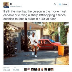 Blackpeopletwitter, Funny, and Lmao: Follow  Drako Tsunami  It still irks me that the person in the movie most  capable of cutting a sharp left/hopping a fence  decided to race a bullet in a 40 yd dash  RETWEETS LIKES  28,450 31,669 Ricky!!! #meme #funny #blackpeopletwitter #lmao