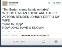 Johnny Depp, Wtf, and Mean:  # Follow  EJ Gomez  EJGomez  *Tim Burton slams hands on table*  WTF DO U MEAN THERE ARE OTHER  ACTORS BESIDES JOHNNY DEPP &MY  WIFE  turns to Depp  HOW LONG HAVE U KNOWN  わ ★  RETWEETSAVORITE  35,813 notes