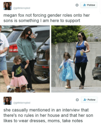 Megan, Memes, and Megan Fox: Follow  @girlinterrvpted  megan fox not forcing gender roles onto her  sons is something am here to support  Follow  @girlinterrvpted  she casually mentioned in an interview that  there's no rules in her house and that her son  likes to wear dresses, moms, take notes Stuff like this makes me happy -Tiara 💫 💫 💫 💫 feminist feminism equality humanrights prayfortheworld girls smashthepatriarchy endracism lgbtq gayisokay pansexual endsexism blacklivesmatter intersectionalfeminist feministaccount selflove blackpositivity positivity goodvibes prochoice prolgbt profeminism endbodyshaming endslutshaming