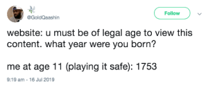 Record, World, and Content: Follow  @GoldQaashin  website: u must be of legal age to view this  content. what year were you born?  me at age 11 (playing it safe): 1753  9:19 am 16 Jul 2019 And you just broke a world record too