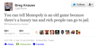 "Gif, Jail, and Monopoly: Follow  Greg Knauss  @gknauss  You can tell Monopoly is an old game because  there's a luxury tax and rich people can go to jail  13 Retweeted by Gabriel  50+  50+  847 PM-2 Jan 12 via Echofon Embed this Tweet  Reply tỉRetweeted Favorite <p><a class=""tumblr_blog"" href=""http://sodomymcscurvylegs.tumblr.com/post/85175483029"">sodomymcscurvylegs</a>:</p> <blockquote> <p><figure data-orig-height=""202"" data-orig-width=""269"" data-orig-src=""https://78.media.tumblr.com/3125c83d6b527dbf6111ef4ac6f9cbb5/tumblr_inline_n5a9ofsKuN1r0xdmr.gif""><img alt=""image"" src=""https://78.media.tumblr.com/3125c83d6b527dbf6111ef4ac6f9cbb5/tumblr_inline_p8pzdyP2CQ1s7j8vk_540.gif"" data-orig-height=""202"" data-orig-width=""269"" data-orig-src=""https://78.media.tumblr.com/3125c83d6b527dbf6111ef4ac6f9cbb5/tumblr_inline_n5a9ofsKuN1r0xdmr.gif""/></figure></p> </blockquote>"