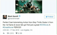 Thanks Mark Hamil: Follow  @Hamill Himself  Perfect Cast Astonishing Action Non-Stop Thrills Grabs U from  the 1st frame & never lets go! Not just a great  #SWMovie A  #Great Movie PERIOD!  4:00 AM 17 Dec 2016 Los Angeles, CA  tR 2,913 9.196 Thanks Mark Hamil
