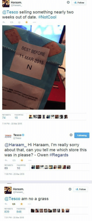 Sorry, Best, and Date: Follow  Haraam  @Haraamm  @Tesco selling something nearly two  weeks out of date. #NotCool  BEST BEFORE  11-MAR-2015  lans  RETWEETS FAVORITES  74  7:14 PM-23 Mar 2015   Following  TESSO Tesco  Tesco  @Haraam_Hi Haraam, I'm really sorry  about that, can you tell me which store this  was in please?-Owen #Regards  RETWEETS FAVORITES  89  10  7:30 PM-23 Mar 2015   Haraam  @Haraamm  Follow  @Tesco am no a grass  다 ★  RETWEETS  FAVORITES  839  848  7:31 PM- 23 Mar 2015