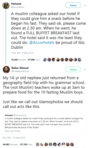 Field Trip, Food, and Muslim: Follow  @hemantbuch  A muslim colleague asked our hotel if  they could give him a snack before he  began his fast. They said ok, please come  down at 2.30 am. When he went, he  found a FULL BUFFET BREAKFAST laid  out. The hotel said it was rhe least they  could do. @Accorhotels be proud of lbis  Dublin  0:53 AM-9 May 2019   Babar Ahmad  Follow  @FreeBabarAhmad  My 1A yr old nephew just returd orn a  geography field trip with his grammar school  The (not Muslim) teachers woke up at 3am to  prepare food for the 10 fasting Muslim boys.  Just like we call out Islamophobia we should  call out acts like this.  Hemant @hemantbuch  A muslim colleague asked our hotel if they could give him a snack before he began his  fast. They said ok, please come down at 2.30 am. When he went, he found a FULL  BUFFET BREAKFAST laid out. The hotel said it was rhe least they could do  @Accorhotels be proud of Ibis Dublin  Show this thread  8:21 PM-10 May 2019  46,082 Retweets 157,250 Likes gahdamnpunk:I luuuh this