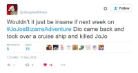 yeah that would be insane: Follow  @HierophantGreen  Wouldn't it just be insane if next week on  #JoJos Bizarre Adventure Dio came back and  took over a cruise ship and killed JoJo  RETwEETS LIKES  15  1:23 AM 11 Dec 2016  15 yeah that would be insane
