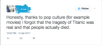Follow  Honestly, thanks to pop culture (for example  movies) I forgot that the tragedy of Titanic was  real and that people actually died  12:22 PM 14 Apr 2017 Definitely pop culture's fault
