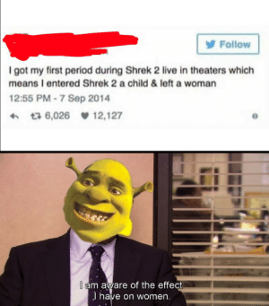 Period, Shrek, and Live: Follow  I got my first period during Shrek 2 live in theaters which  means I entered Shrek 2 a child & left a woman  12:55 PM-7 Sep 2014  t3 6,026 12,127  l am aware of the effect  J have on women. Aight I fixed it