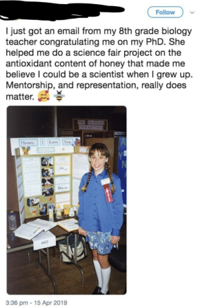 Love, Teacher, and I Love You: Follow  I just got an email from my 8th grade biology  teacher congratulating me on my PhD. She  helped me do a science fair project on the  antioxidant content of honey that made me  believe l could be a scientist when I grew up.  Mentorship, and representation, really does  matter.  Honev,『 I Love You  1422  3:36 pm 15 Apr 2019 What a great teacher