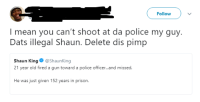 Blackpeopletwitter, Police, and Shaun King: Follow  I mean you can't shoot at da police my guy.  Dats illegal Shaun. Delete dis pimp  Shaun King@ShaunKing  21 year old fired a gun toward a police officer...and missed  He was just given 152 years in prison <p>Shaun's playing from his injured reserve of causes… (via /r/BlackPeopleTwitter)</p>