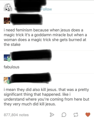 Definitely killed jesus: Follow  i need feminism because when jesus does a  magic trick it's a goddamn miracle but when a  woman does a magic trick she gets burned at  the stake  fabulous  i mean they did also kill jesus. that was a pretty  significant thing that happened. like i  understand where you're coming from here but  they very much did kill jesus  877,804 notes Definitely killed jesus