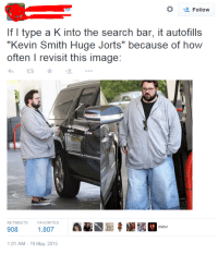 """Hello, Image, and Kevin Smith: *  Follow  If I type a K into the search bar, it autofills  """"Kevin Smith Huge Jorts"""" because of how  often I revisit this image:  わ ★ +""""  RETWEETS  FAVORITES  908 1,807 E t  Hello!  :01 AM-19 May 2015"""