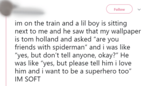 "dont look up here look at the post: Follow  im on the train and a lil boy is sitting  next to me and he saw that my wallpaper  is tom holland and asked ""are you  friends with spiderman"" and i was like  ""yes, but don't tell anyone, okay?"" He  was like ""yes, but please tell him i love  him and i want to be a superhero too""  IM SOFT dont look up here look at the post"