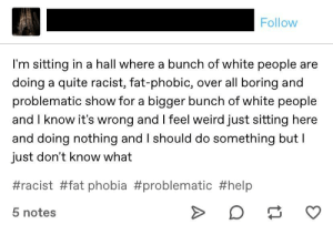 Shut Up, Tumblr, and Weird: Follow  I'm sitting in a hall where a bunch of white people are  doing a quite racist, fat-phobic, over all boring and  problematic show for a bigger bunch of white people  and I know it's wrong and I feel weird just sitting here  and doing nothing and I should do something but I  just don't know what  #racist #fat phobia #problematic #help  5 notes Maybe you should just shut up and let the white people do their show
