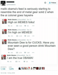 """Barack Obama's brother Malik is """"high on memes"""" http://bit.ly/2hDSk4p: Follow  @immolations  malik Obama's feed is seriously starting to  resemble the end of metal gear solid 2 when  the ai colonel goes haywire  High on MEMES folks!  Malik Obama  t 2.5K  Malik Obama  ObamaMalik Dec 13  I'm high on MEMES!  110  6.3K  Malik Obama @ObamaMalik Dec 13  Have you  Mountain Dew is for CUCKS. ever seen a good person drink Mountain  Dew?  TAK  am the true OBAMA!  Malik Obama  @ObamaMalik v 2K  RETWEETS LIKES  1,149  1,679  10:14 AM 15 Dec 2016 Barack Obama's brother Malik is """"high on memes"""" http://bit.ly/2hDSk4p"""