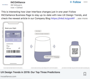 lifepro-tips:https://incoalliance.com/blog/ux-design-trends-in-2019-our-top-three-predictions: Follow  INCOAlliance  INCO Allance 39 followers  now Edited  This is interesting how User Interface changes just in one year! Follow  INCOalliance Business Page to stay up-to-date with new UX Design Trends, and  check the newest article in our Company Blog https://Inkd.in/gzsWf ...see more  Book your flight  Okay Google  NY  AMS  What's the of my flight to Amsterdam?  17:00  10:00  Mon Petruary 22  T3  5B  09:00  BOARDING PASS  nigt  TF 500  30A  Peter Doe  The flight is sheduled to depart on-time  at 1000 AM  BOOK FLIGHT  A user might book flight tickets from her/his phone...  ...track its status by having a quick dialogue with a smart home speaker..  ...and check-in-to the flight using just her/his smart watch as boarding pass.  UX Design Trends in 2019: Our Top Three Predictions  incoalliance.com lifepro-tips:https://incoalliance.com/blog/ux-design-trends-in-2019-our-top-three-predictions